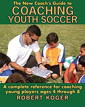 The New Coach's Guide to Coaching Youth Soccer: A Complete Reference for Coaching Young Players Ages 4 Through 8 9781602390317