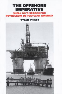 The Offshore Imperative: Shell Oil's Search for Petroleum in Postwar America 9781603441568