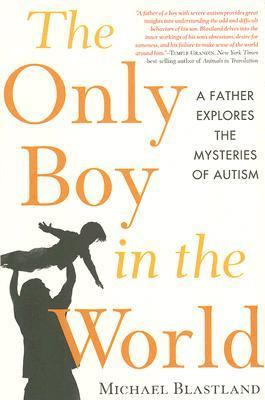 The Only Boy in the World: A Father Explores the Mysteries of Autism 9781600940033
