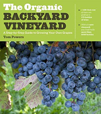 The Organic Backyard Vineyard: A Step-By-Step Guide to Growing Your Own Grapes 9781604692853