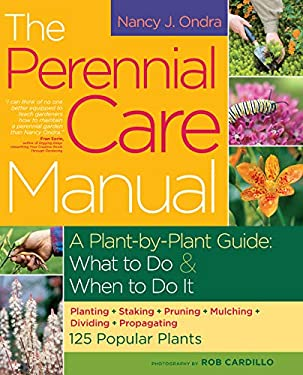The Perennial Care Manual: A Plant-By-Plant Guide: What to Do and When to Do It 9781603421508