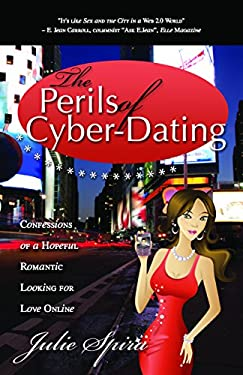 The Perils of Cyber-Dating: Confessions of a Hopeful Romantic Looking for Love Online 9781600375699