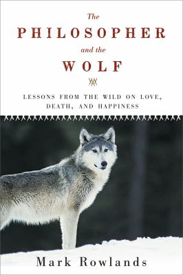 The Philosopher and the Wolf: Lessons from the Wild on Love, Death, and Happiness 9781605980331