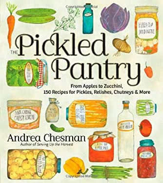 The Pickled Pantry: From Apples to Zucchini, 150 Recipes for Pickles, Relishes, Chutneys & More 9781603425629