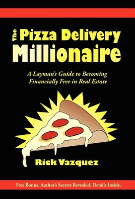 The Pizza Delivery Millionaire: A Layman's Guide to Becoming Financially Free in Real Estate 9781600373190