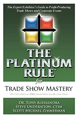 The Platinum Rule for Trade Show Mastery: The Expert Exhibitor's Guide to Profit-Producing Trade Shows and Corporate Events 9781600373299
