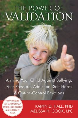 The Power of Validation: Arming Your Child Against Bullying, Peer Pressure, Addiction, Self-Harm & Out-Of-Control Emotions 9781608820337