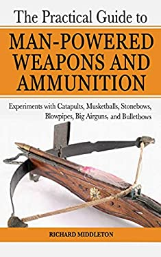 The Practical Guide to Man-Powered Weapons and Ammunition: Experiments with Catapults, Musketballs, Stonebows, Blowpipes, Big Airguns, and Bulletbows 9781602391475