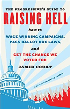 The Progressive's Guide to Raising Hell: How to Win Grassroots Campaigns, Pass Ballot Box Laws, and Get the Change We Voted for 9781603582933
