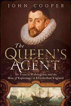 The Queen's Agent: Sir Francis Walsingham and the Rise of Espionage in Elizabethan England 9781605984100