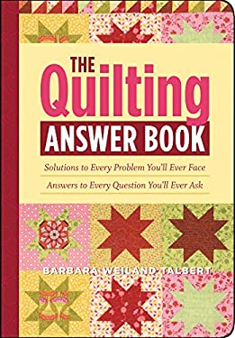 The Quilting Answer Book: Solutions to Every Problem You'll Ever Face; Answers to Every Question You'll Ever Ask 9781603421447