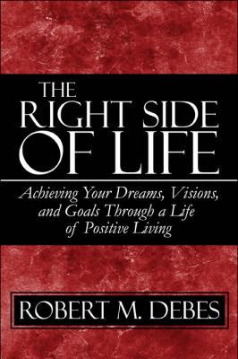 The Right Side of Life: Achieving Your Dreams, Visions, and Goals Through a Life of Positive Living 9781607033837