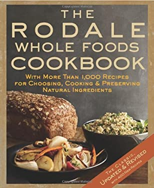 The Rodale Whole Foods Cookbook: With More Than 1,000 Recipes for Choosing, Cooking, & Preserving Natural Ingredients 9781605295435