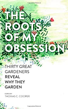 The Roots of My Obsession: The Thirty Great Gardeners Reveal Why They Garden 9781604692716
