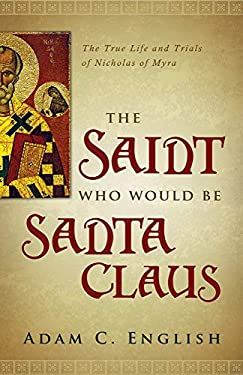 The Saint Who Would Be Santa Claus: The True Life and Trials of Nicholas of Myra 9781602586345