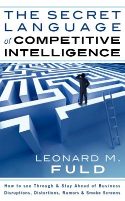 The Secret Language of Competitive Intelligence: How to See Through & Stay Ahead of Business Disruptions, Distortions, Rumors & Smoke Screens 9781608445530