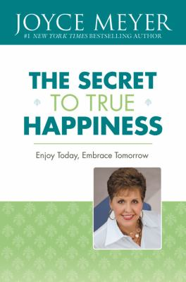 The Secret to True Happiness: Enjoy Today, Embrace Tomorrow 9781600248597