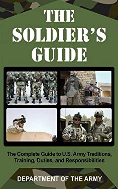 The Soldier's Guide: The Complete Guide to U.S. Army Traditions, Training, Duties, and Responsibilities 9781602391642