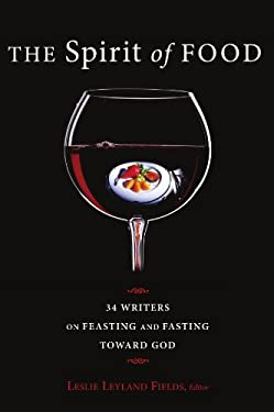 The Spirit of Food: Thirty-Four Writers on Feasting and Fasting Toward God 9781608995929