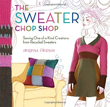 The Sweater Chop Shop: Sewing One-Of-A-Kind Creations from Recycled Sweaters 9781603421553