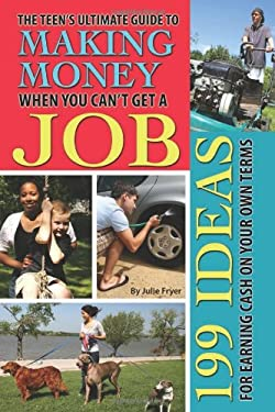 The Teen's Ultimate Guide to Making Money When You Can't Get a Job: 199 Ideas for Earning Cash on Your Own Terms 9781601386113