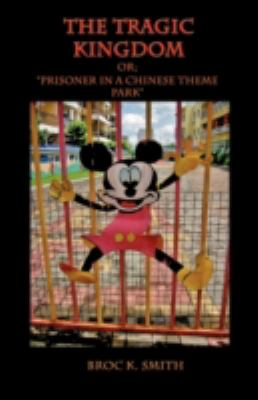 The Tragic Kingdom Or; 'Prisoner in a Chinese Theme Park' 9781602644151
