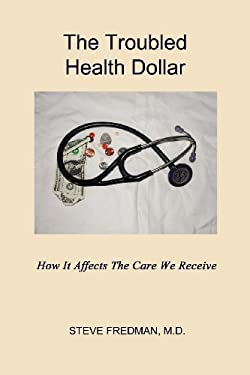 The Troubled Health Dollar: How It Affects the Care That We Receive 9781602649354