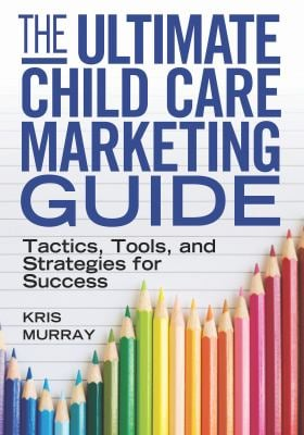 The Ultimate Child Care Marketing Guide: Tactics, Tools, and Strategies for Success 9781605540832