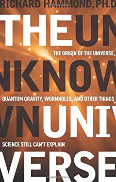 The Unknown Universe: The Origin of the Universe, Quantum Gravity, Wormholes, and Other Things Science Still Can't Explain 9781601630032