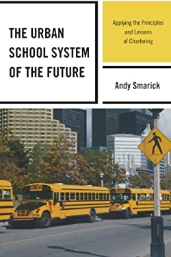 The Urban School System of the Future: Applying the Principles and Lessons of Chartering 9781607094777