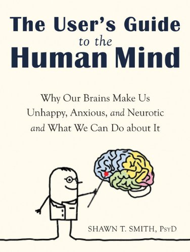 The User's Guide to the Human Mind: Why Our Brains Make Us Unhappy, Anxious, and Neurotic and What We Can Do about It 9781608820528