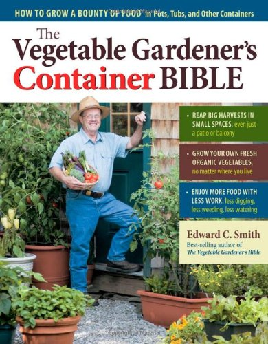 The Vegetable Gardener's Container Bible: How to Grow a Bounty of Food in Pots, Tubs, and Other Containers 9781603429757