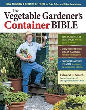The Vegetable Gardener's Container Bible: How to Grow a Bounty of Food in Pots, Tubs, and Other Containers 9781603429764