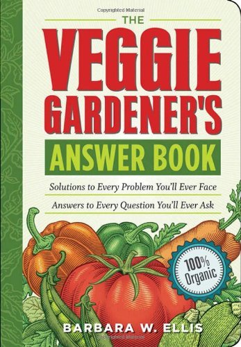 The Veggie Gardener's Answer Book: Solutions to Every Problem You'll Ever Face Answers to Every Question You'll Ever Ask 9781603420242