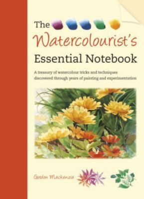 The Watercolourist's Essential Notebook: A Treasury of Watercolour Tricks and Techniques Discovered Through Years of Painting and Experimentation 9781600612015