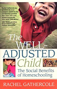 The Well-Adjusted Child: The Social Benefits of Homeschooling 9781600651076