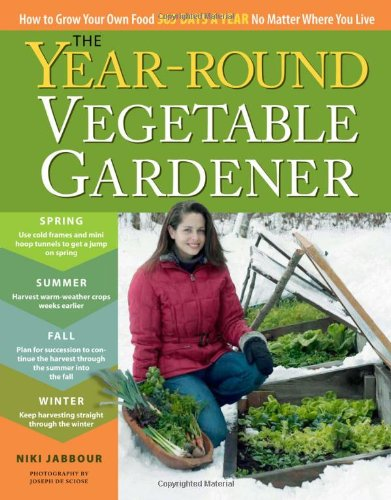 The Year-Round Vegetable Gardener: How to Grow Your Own Food 365 Days a Year, No Matter Where You Live 9781603425681