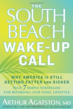 The South Beach Wake-Up Call: Why America Is Still Getting Fatter and Sicker, Plus 7 Simple Strategies for Reversing Our Toxic Lifestyle 9781605293325