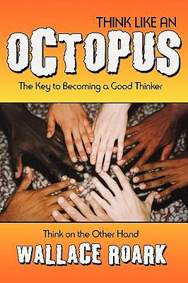 Think Like an Octopus: The Key to Becoming a Good Thinker, Think on the Other Hand 9781600474750