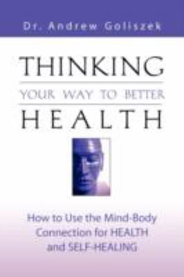 Thinking Your Way to Better Health: How to Use the Mind-Body Connection for Health and Self-Healing 9781601454973