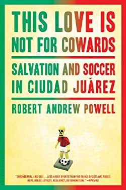 This Love Is Not for Cowards: Salvation and Soccer in Ciudad Ju Rez 9781608197187