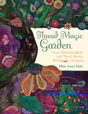 Thread Magic Garden: Create Enchanted Quilts with Thread Painting & Intuitive Applique 9781607052616