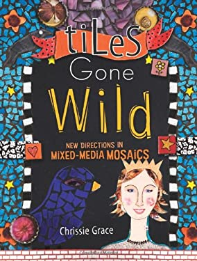 Tiles Gone Wild: New Directions in Mixed-Media Mosaics 9781600610813