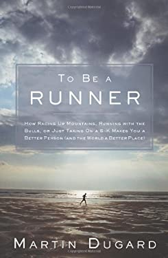 To Be a Runner: How Racing Up Mountains, Running with the Bulls, or Just Taking on a 5-K Makes You a Better Person (and the World a Be 9781609611088