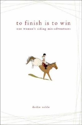 To Finish Is to Win: One Woman's Riding MIS-Adventures 9781602477537