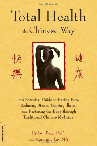 Total Health the Chinese Way: An Essential Guide to Easing Pain, Reducing Stress, Treating Illness, and Restoring the Body Through Traditional Chine 9781600940460