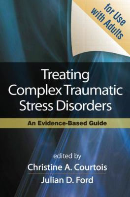 Treating Complex Traumatic Stress Disorders: An Evidence-Based Guide 9781606230398