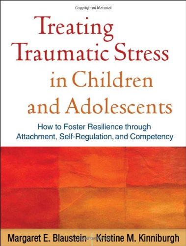 Treating Traumatic Stress in Children and Adolescents: How to Foster Resilience Through Attachment, Self-Regulation, and Competency 9781606236253