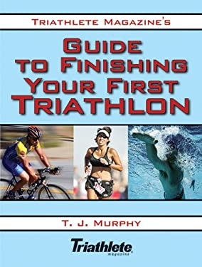 Triathlete Magazine's Guide to Finishing Your First Triathlon 9781602392342