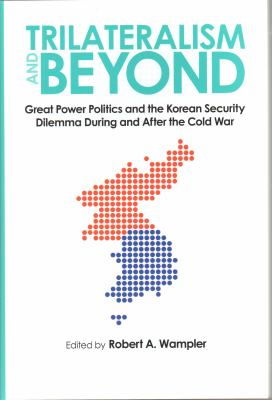 Trilateralism and Beyond: Great Power Politics and the Korean Security Dilemma During and After the Cold War 9781606351048